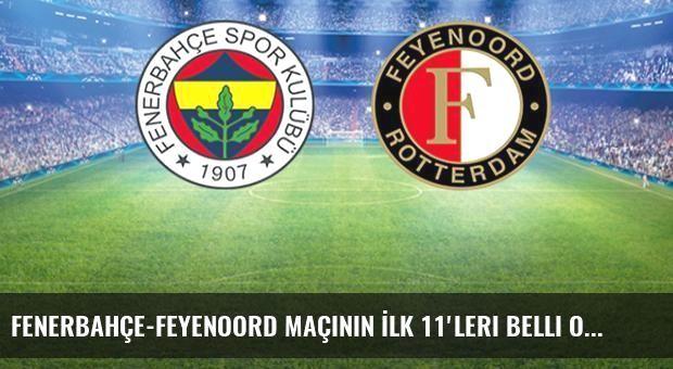 Fenerbahçe-Feyenoord Maçının İlk 11'leri Belli Oldu