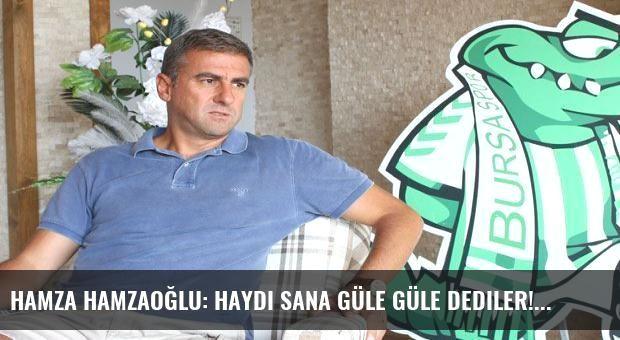 Hamza Hamzaoğlu: Haydi sana güle güle dediler!
