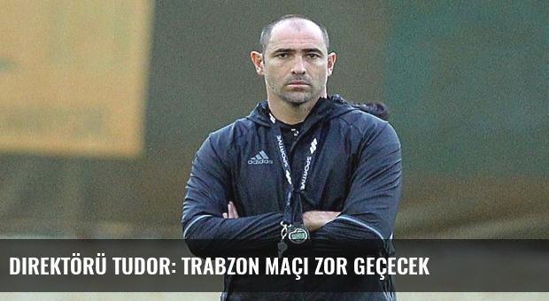 Direktörü Tudor: Trabzon maçı zor geçecek