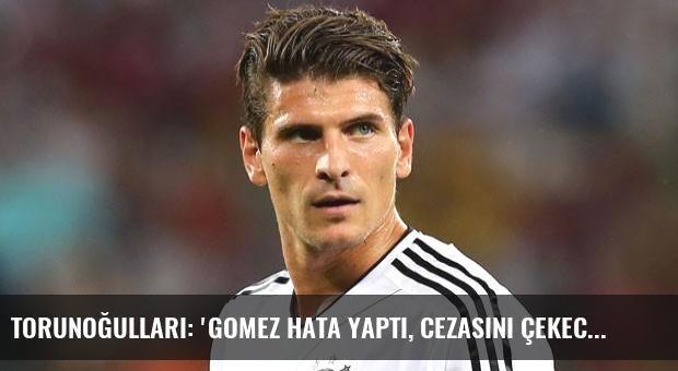 Torunoğulları: 'Gomez hata yaptı, cezasını çekecek!'