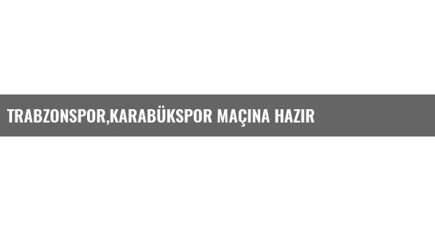 Trabzonspor,Karabükspor Maçına Hazır