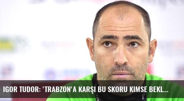 Igor Tudor: 'Trabzon'a karşı bu skoru kimse beklemez'