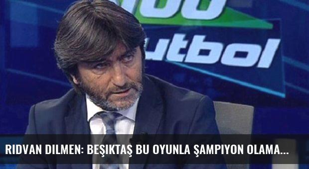 Rıdvan Dilmen: Beşiktaş bu oyunla şampiyon olamaz
