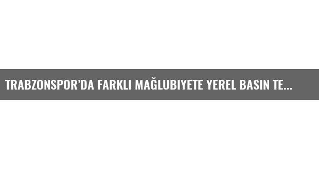 Trabzonspor'da farklı mağlubiyete yerel basın tepkisi