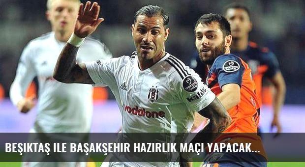 Beşiktaş ile Başakşehir hazırlık maçı yapacak