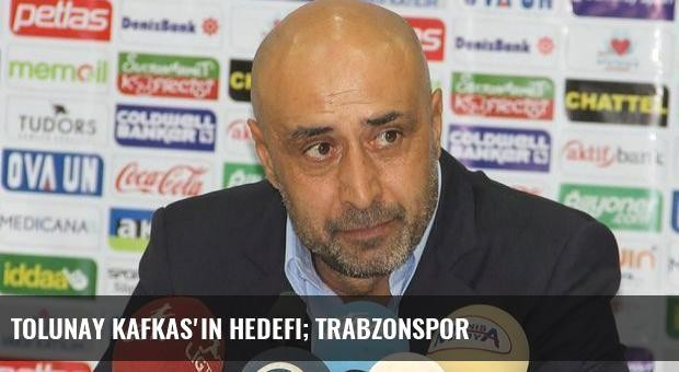 Tolunay Kafkas'ın hedefi; Trabzonspor
