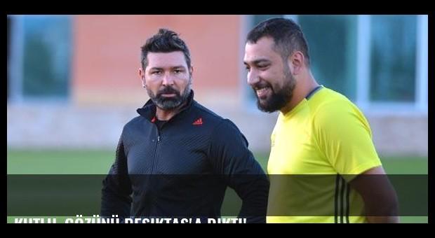 Kutlu, gözünü Beşiktaş'a dikti!