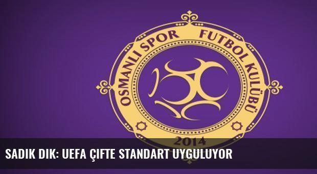 Sadık Dik: UEFA çifte standart uyguluyor