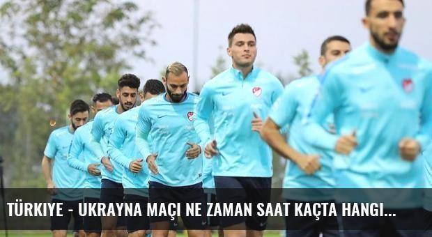 Türkiye - Ukrayna maçı ne zaman saat kaçta hangi kanalda?