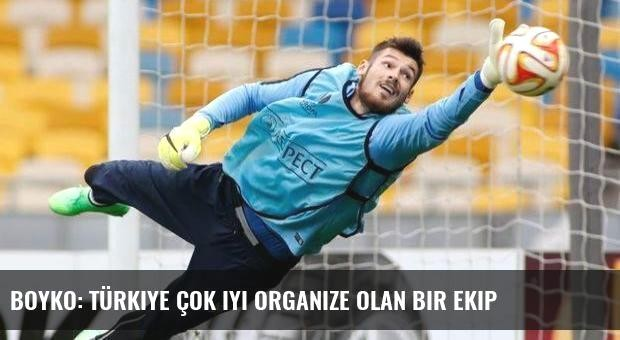 Boyko: Türkiye çok iyi organize olan bir ekip
