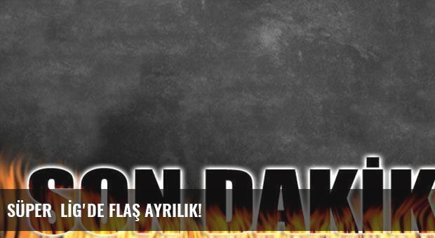 SÜPER  LİG'DE FLAŞ AYRILIK!
