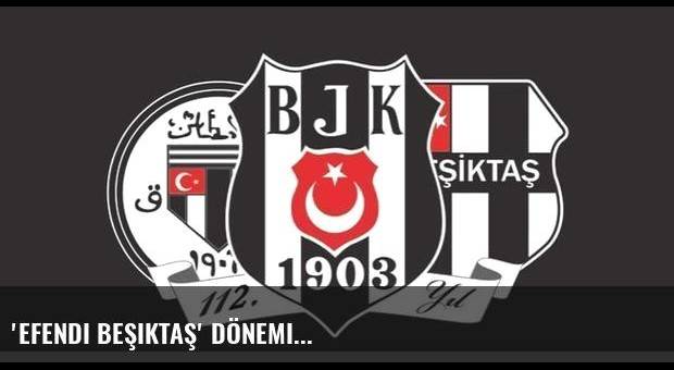 'Efendi Beşiktaş' dönemi...
