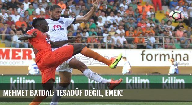 Mehmet Batdal: Tesadüf değil, emek!