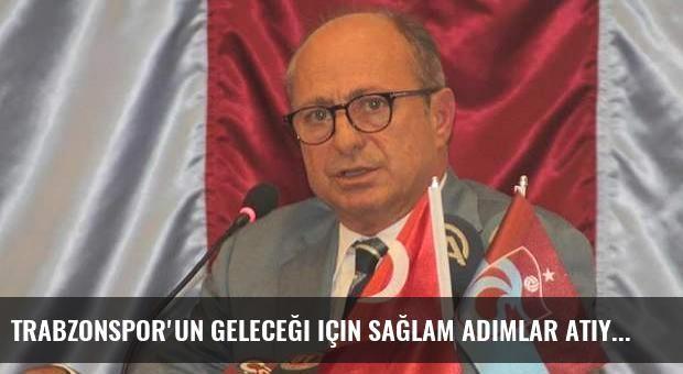 Trabzonspor'un geleceği için sağlam adımlar atıyoruz