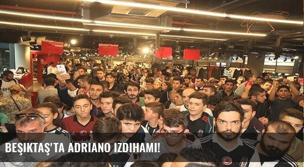 Beşiktaş'ta Adriano izdihamı!