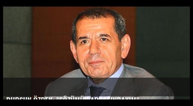 Dursun Özbek: 'Sözümün arkasındayım'