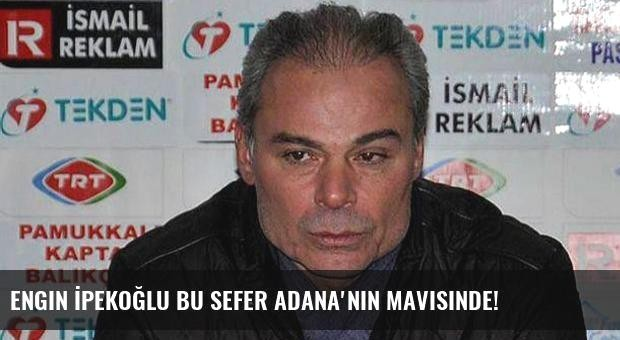 Engin İpekoğlu bu sefer Adana'nın mavisinde!