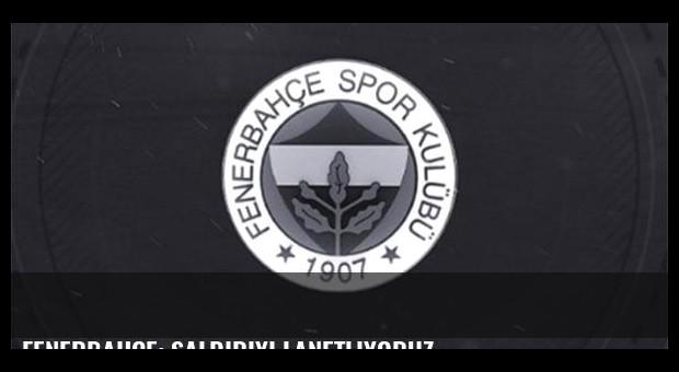 Fenerbahçe: Saldırıyı lanetliyoruz
