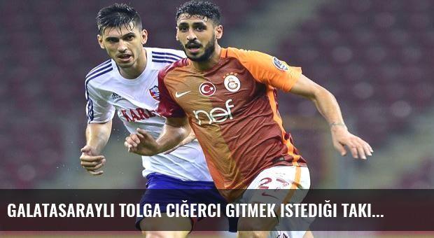 Galatasaraylı Tolga Ciğerci gitmek istediği takımı açıkladı!