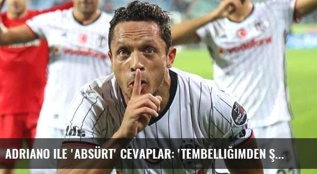 Adriano ile 'absürt' cevaplar: 'Tembelliğimden şikayet edebilirler...'