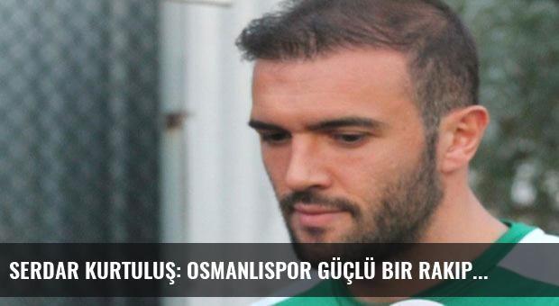 Serdar Kurtuluş: Osmanlıspor güçlü bir rakip