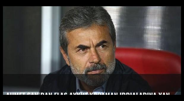 Ahmet Şan'dan flaş Aykut Kocaman iddialarına yanıt
