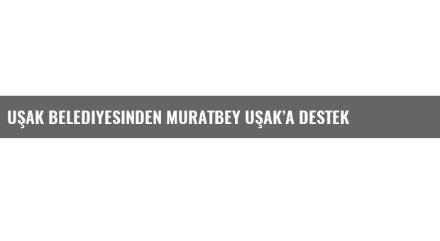 Uşak Belediyesinden Muratbey Uşak'a destek