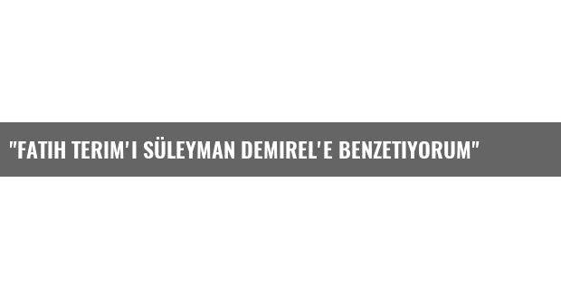 'Fatih Terim'i Süleyman Demirel'e benzetiyorum'