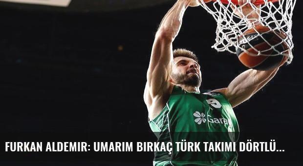 Furkan Aldemir: Umarım birkaç Türk takımı Dörtlü Final'de olur