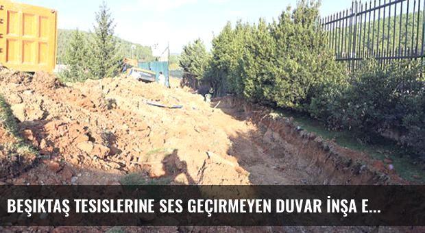 Beşiktaş Tesislerine Ses Geçirmeyen Duvar İnşa Ediliyor