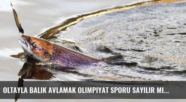 Oltayla Balık Avlamak Olimpiyat Sporu Sayılır Mı?