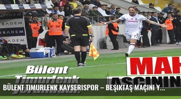 Bülent Timurlenk Kayserispor – Beşiktaş maçını yorumladı