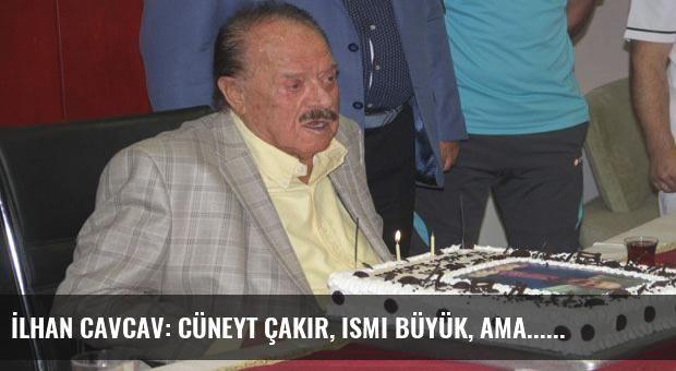 İlhan Cavcav: Cüneyt Çakır, ismi büyük, ama...