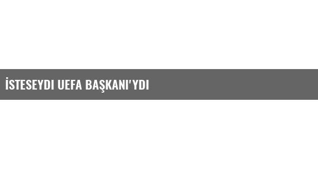 İsteseydi UEFA Başkanı'ydı