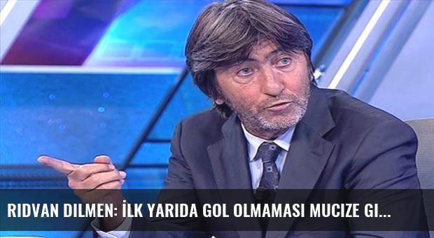 Rıdvan Dilmen: İlk yarıda gol olmaması mucize gibi...
