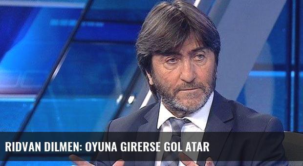 Rıdvan Dilmen: Oyuna girerse gol atar