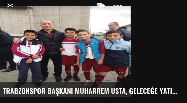 Trabzonspor Başkanı Muharrem Usta, Geleceğe Yatırım Yapıyor