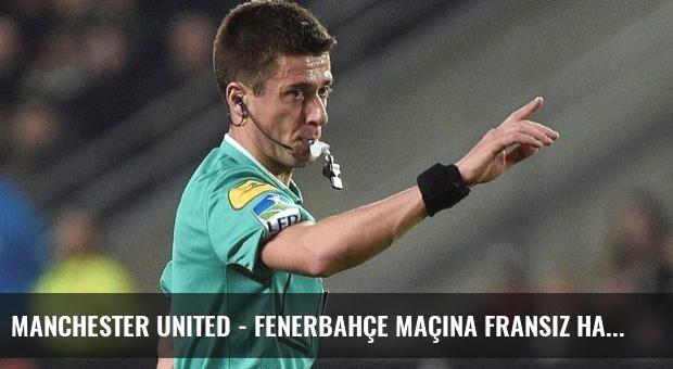 Manchester United - Fenerbahçe maçına Fransız hakem