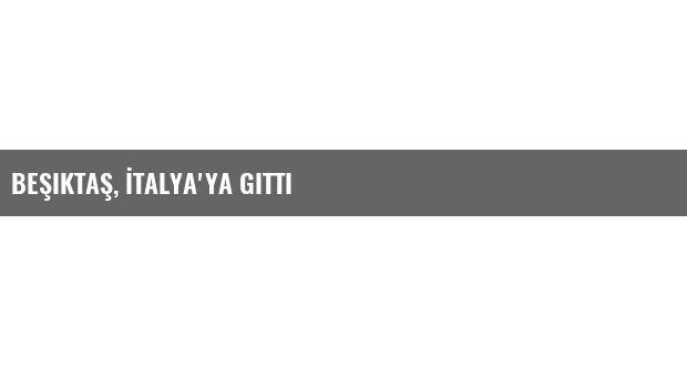 Beşiktaş, İtalya'ya gitti