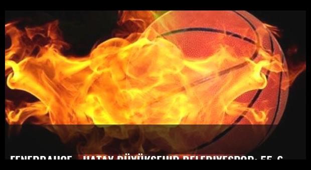 Fenerbahçe - Hatay Büyükşehir Belediyespor: 55-60