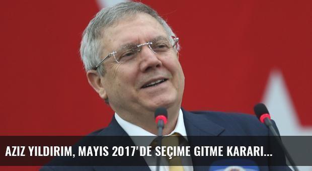 Aziz Yıldırım, Mayıs 2017'de Seçime Gitme Kararı Aldı