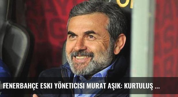 Fenerbahçe Eski Yöneticisi Murat Aşık: Kurtuluş Aykut Kocaman'da