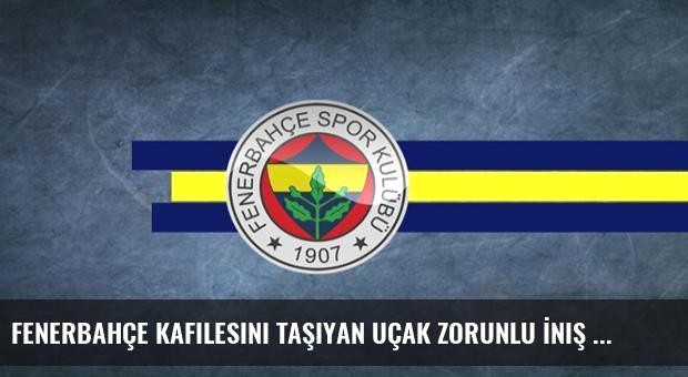 Fenerbahçe Kafilesini Taşıyan Uçak Zorunlu İniş Yaptı
