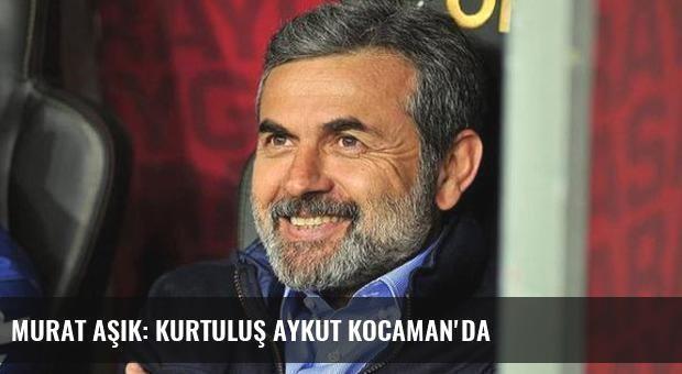 Murat Aşık: Kurtuluş Aykut Kocaman'da
