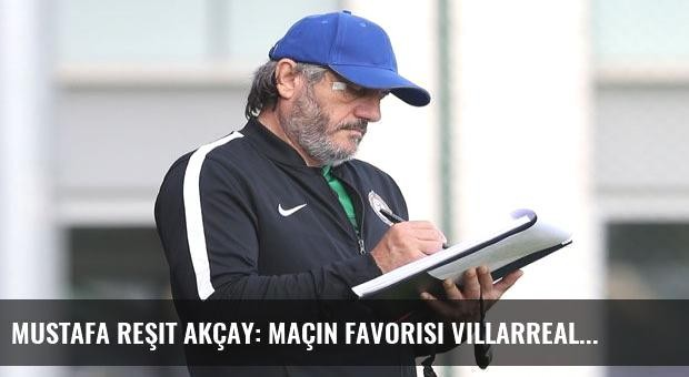 Mustafa Reşit Akçay: Maçın Favorisi Villarreal