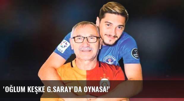 'Oğlum keşke G.Saray'da oynasa!'