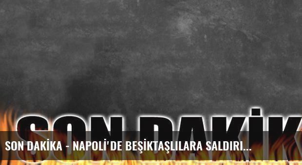 SON DAKİKA - NAPOLİ'DE BEŞİKTAŞLILARA SALDIRI