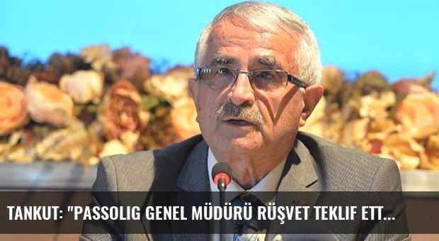 Tankut: 'Passolig Genel Müdürü rüşvet teklif etti'