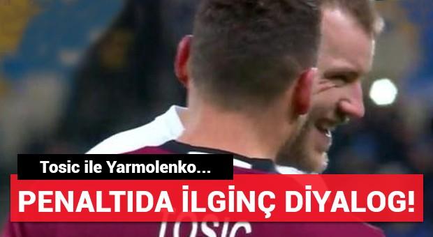 Penaltıda Tosic ile Yarmolenko arasında ilginç diyalog!
