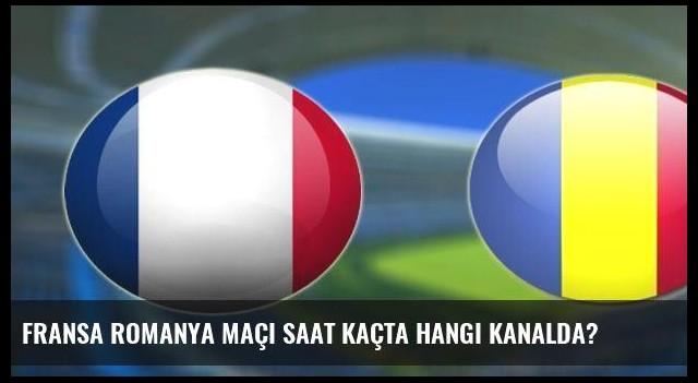 Fransa Romanya maçı saat kaçta hangi kanalda?
